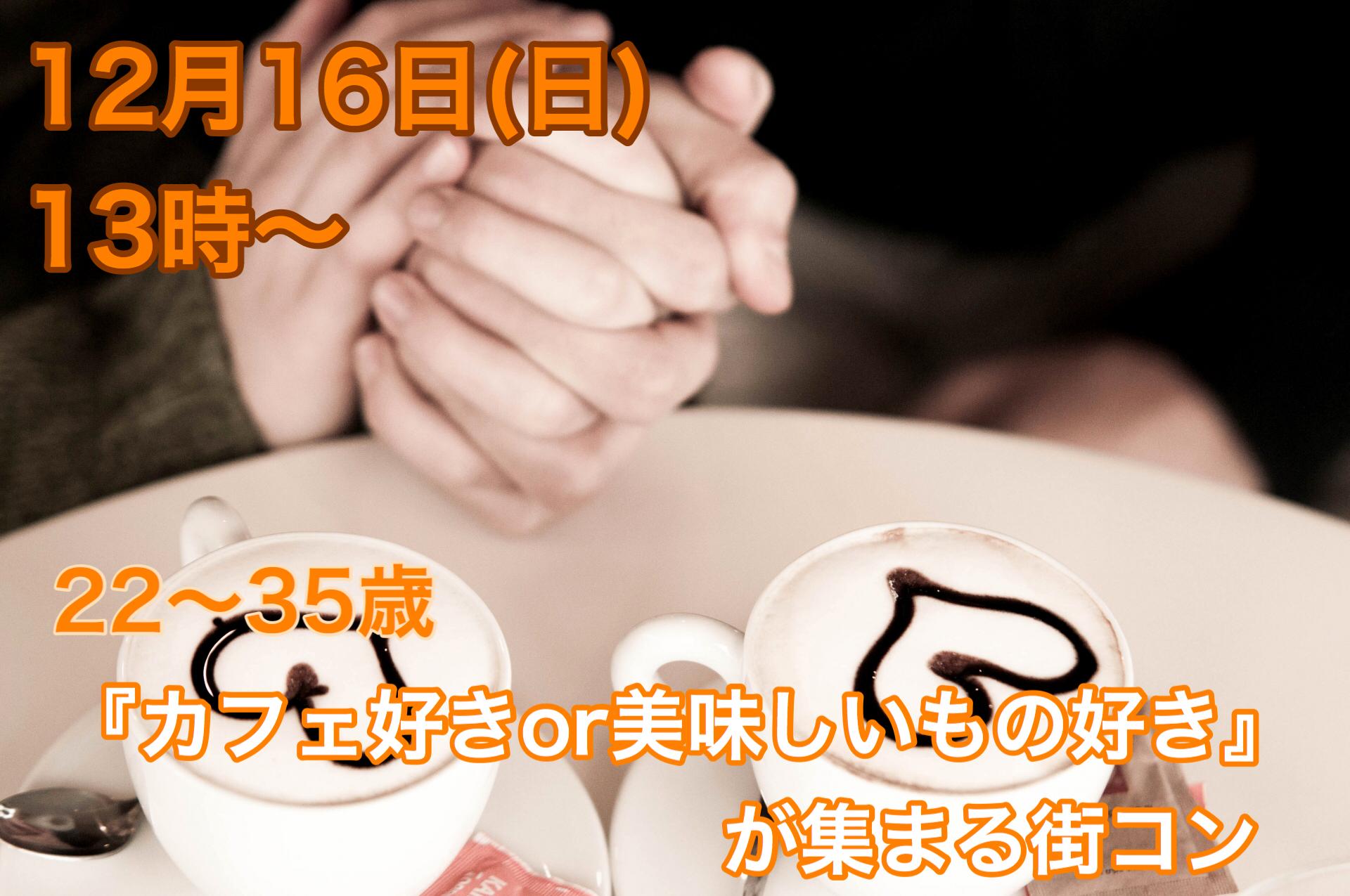 【終了】12月16日(日)13時~【22~35歳限定】『カフェ好きOR美味しいもの好き』が集まる街コン!